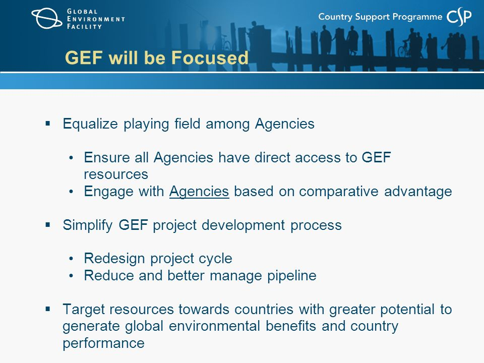 GEF will be Focused  Equalize playing field among Agencies Ensure all Agencies have direct access to GEF resources Engage with Agencies based on comparative advantage  Simplify GEF project development process Redesign project cycle Reduce and better manage pipeline  Target resources towards countries with greater potential to generate global environmental benefits and country performance