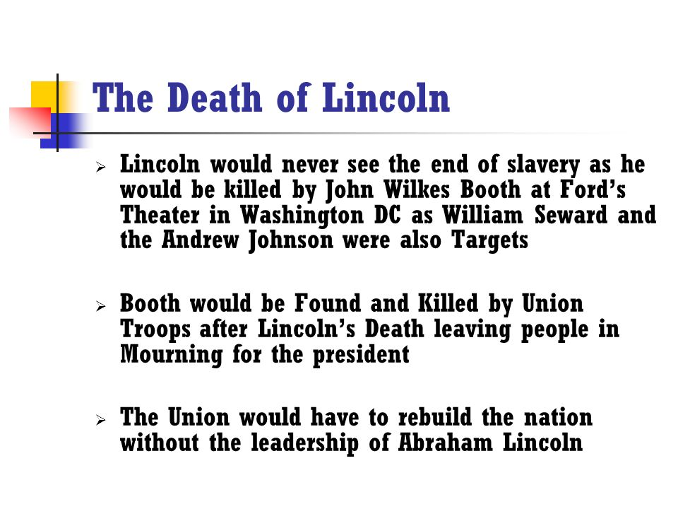 The Death of Lincoln  Lincoln would never see the end of slavery as he would be killed by John Wilkes Booth at Ford's Theater in Washington DC as William Seward and the Andrew Johnson were also Targets  Booth would be Found and Killed by Union Troops after Lincoln's Death leaving people in Mourning for the president  The Union would have to rebuild the nation without the leadership of Abraham Lincoln