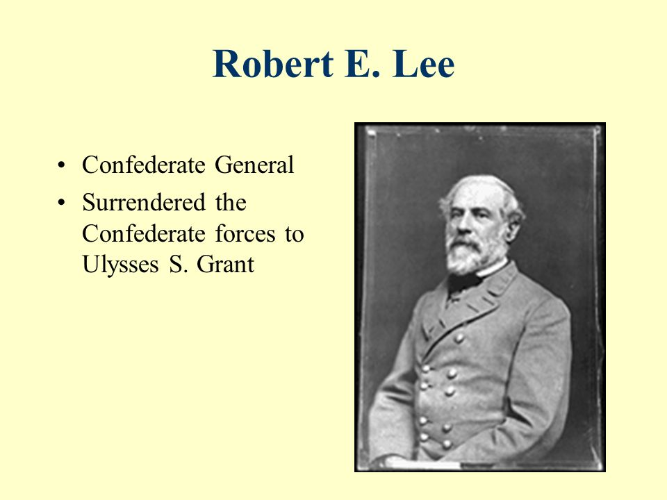 Robert E. Lee Confederate General Surrendered the Confederate forces to Ulysses S. Grant