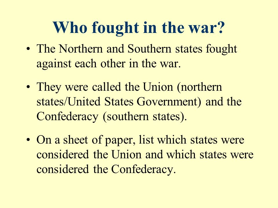 Who fought in the war. The Northern and Southern states fought against each other in the war.