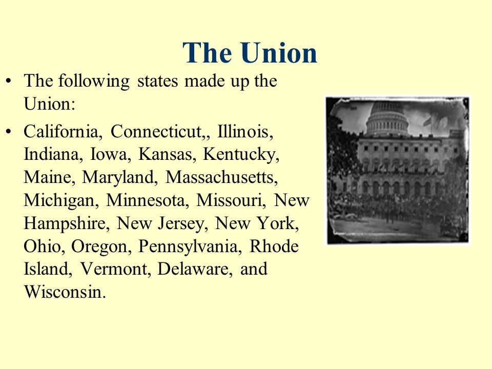 The Union The following states made up the Union: California, Connecticut,, Illinois, Indiana, Iowa, Kansas, Kentucky, Maine, Maryland, Massachusetts, Michigan, Minnesota, Missouri, New Hampshire, New Jersey, New York, Ohio, Oregon, Pennsylvania, Rhode Island, Vermont, Delaware, and Wisconsin.
