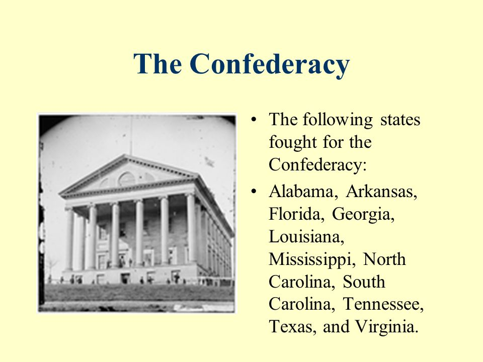 The Confederacy The following states fought for the Confederacy: Alabama, Arkansas, Florida, Georgia, Louisiana, Mississippi, North Carolina, South Carolina, Tennessee, Texas, and Virginia.