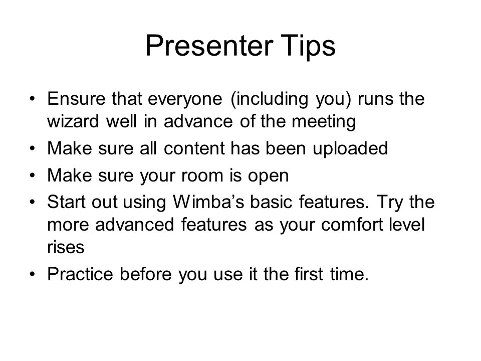 Presenter Tips Ensure that everyone (including you) runs the wizard well in advance of the meeting Make sure all content has been uploaded Make sure your room is open Start out using Wimba's basic features.