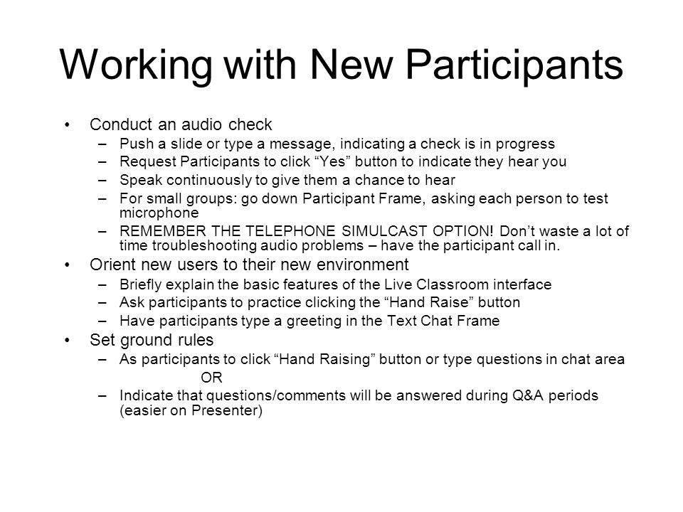 Working with New Participants Conduct an audio check –Push a slide or type a message, indicating a check is in progress –Request Participants to click Yes button to indicate they hear you –Speak continuously to give them a chance to hear –For small groups: go down Participant Frame, asking each person to test microphone –REMEMBER THE TELEPHONE SIMULCAST OPTION.