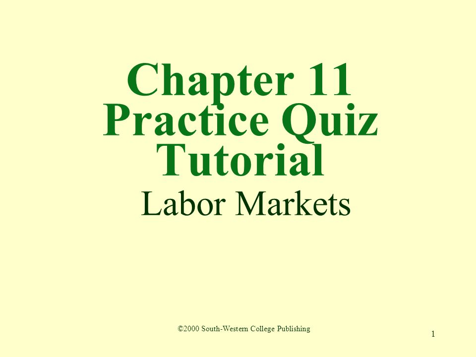 1 Chapter 11 Practice Quiz Tutorial Labor Markets ©2000 South-Western College Publishing