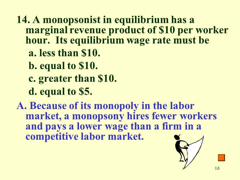 16 14. A monopsonist in equilibrium has a marginal revenue product of $10 per worker hour.