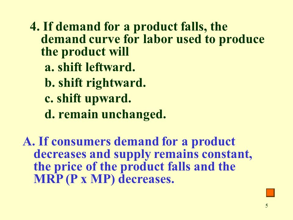 5 4. If demand for a product falls, the demand curve for labor used to produce the product will a.