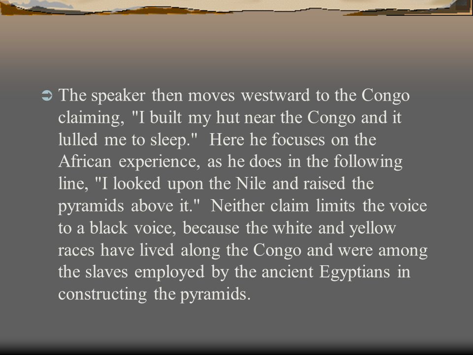  The speaker then moves westward to the Congo claiming, I built my hut near the Congo and it lulled me to sleep. Here he focuses on the African experience, as he does in the following line, I looked upon the Nile and raised the pyramids above it. Neither claim limits the voice to a black voice, because the white and yellow races have lived along the Congo and were among the slaves employed by the ancient Egyptians in constructing the pyramids.