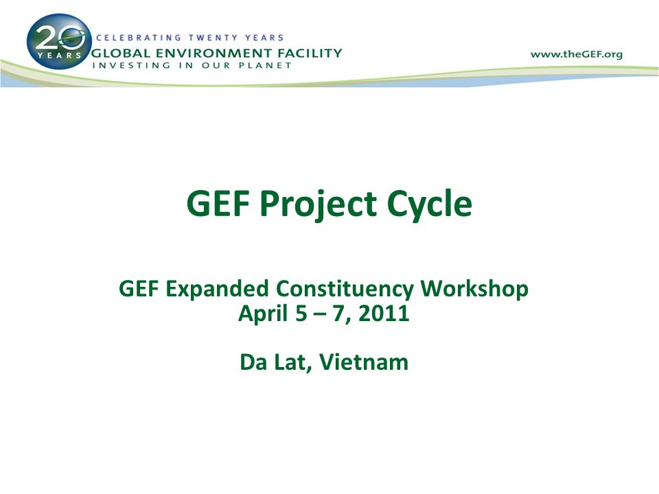 GEF Project Cycle GEF Expanded Constituency Workshop April 5 – 7, 2011 Da Lat, Vietnam