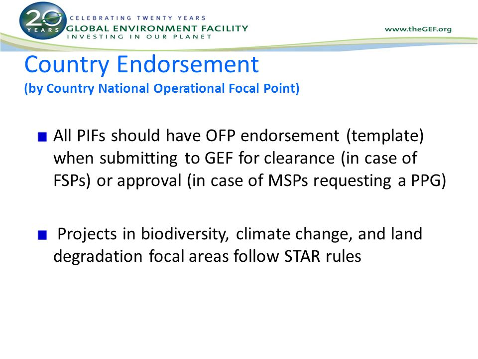 Country Endorsement (by Country National Operational Focal Point) All PIFs should have OFP endorsement (template) when submitting to GEF for clearance (in case of FSPs) or approval (in case of MSPs requesting a PPG) Projects in biodiversity, climate change, and land degradation focal areas follow STAR rules