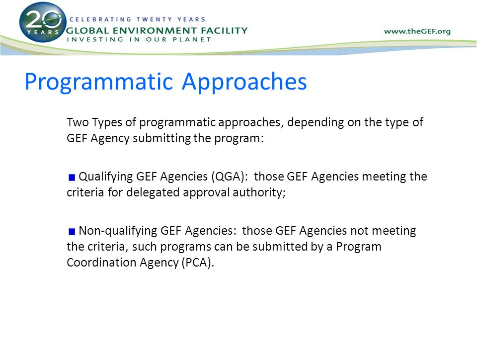 Programmatic Approaches Two Types of programmatic approaches, depending on the type of GEF Agency submitting the program: Qualifying GEF Agencies (QGA): those GEF Agencies meeting the criteria for delegated approval authority; Non-qualifying GEF Agencies: those GEF Agencies not meeting the criteria, such programs can be submitted by a Program Coordination Agency (PCA).
