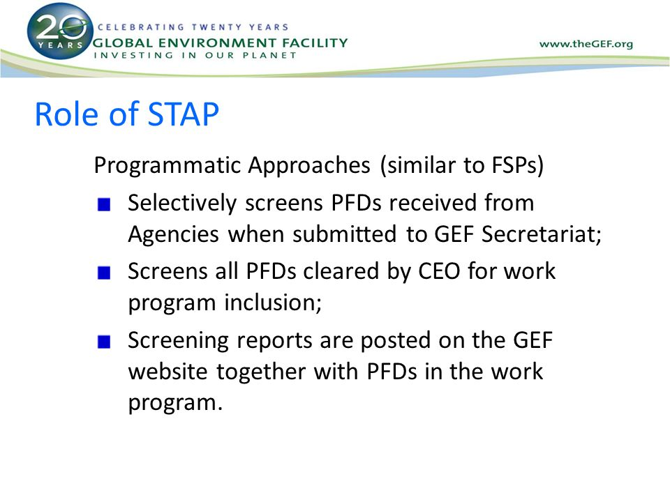 Role of STAP Programmatic Approaches (similar to FSPs) Selectively screens PFDs received from Agencies when submitted to GEF Secretariat; Screens all PFDs cleared by CEO for work program inclusion; Screening reports are posted on the GEF website together with PFDs in the work program.
