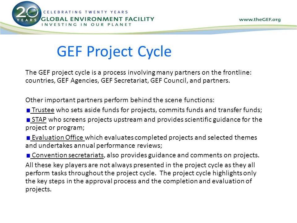 GEF Project Cycle The GEF project cycle is a process involving many partners on the frontline: countries, GEF Agencies, GEF Secretariat, GEF Council, and partners.