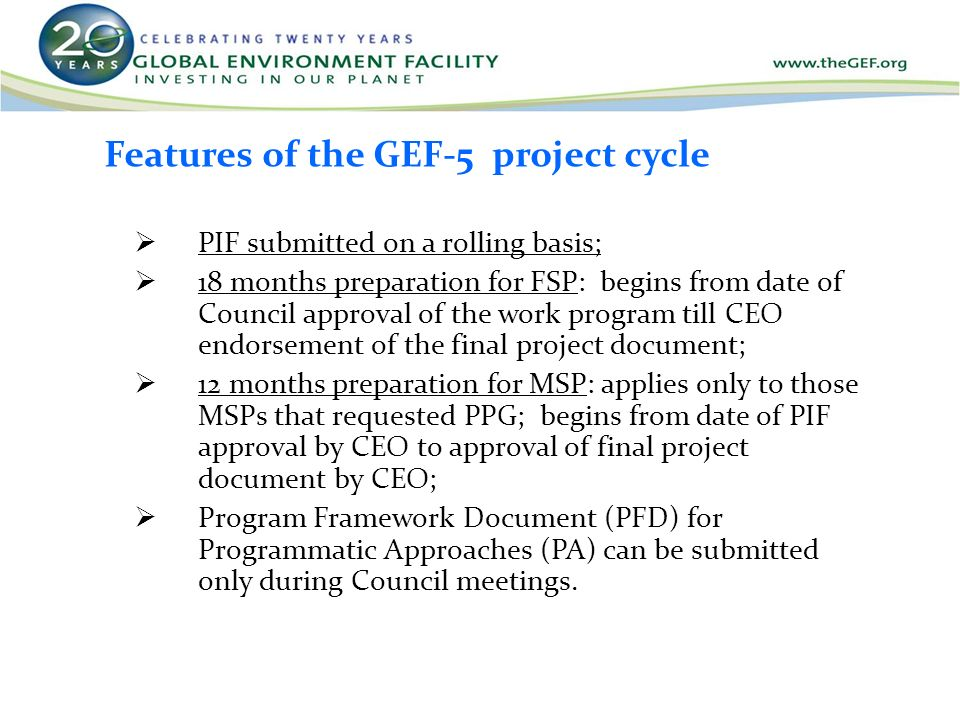 Features of the GEF-5 project cycle  PIF submitted on a rolling basis;  18 months preparation for FSP: begins from date of Council approval of the work program till CEO endorsement of the final project document;  12 months preparation for MSP: applies only to those MSPs that requested PPG; begins from date of PIF approval by CEO to approval of final project document by CEO;  Program Framework Document (PFD) for Programmatic Approaches (PA) can be submitted only during Council meetings.