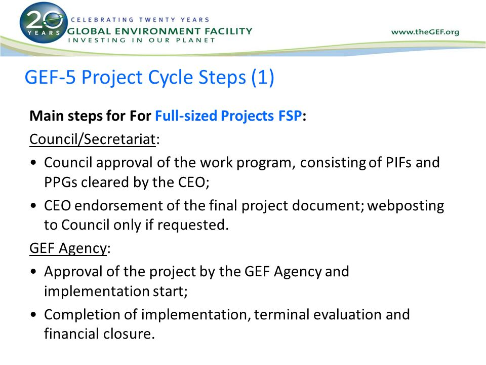 GEF-5 Project Cycle Steps (1) Main steps for For Full-sized Projects FSP: Council/Secretariat: Council approval of the work program, consisting of PIFs and PPGs cleared by the CEO; CEO endorsement of the final project document; webposting to Council only if requested.