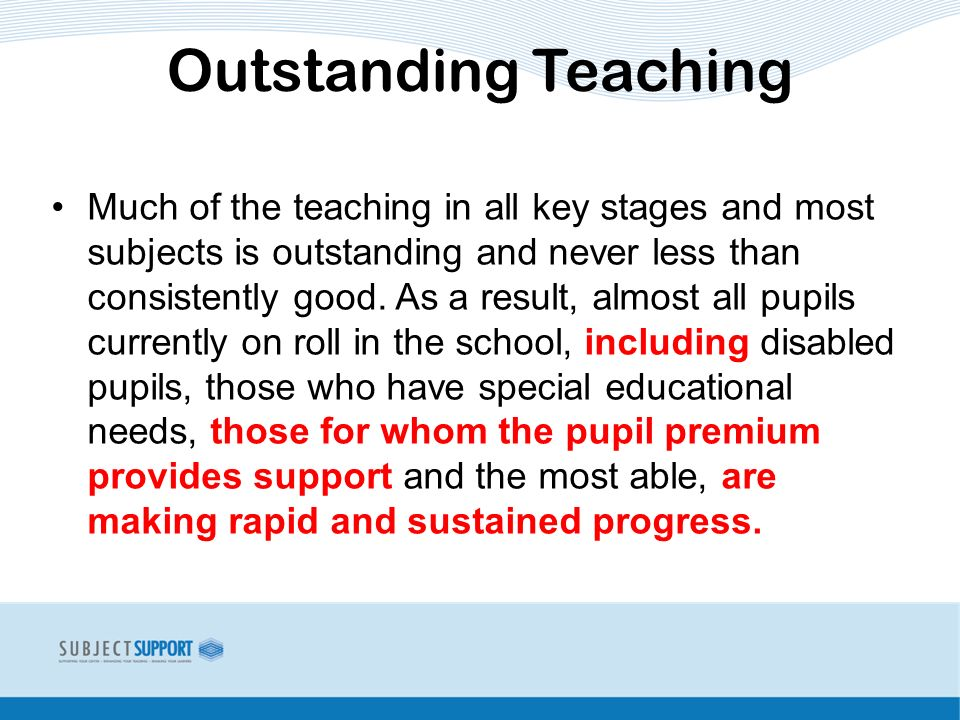 Much of the teaching in all key stages and most subjects is outstanding and never less than consistently good.