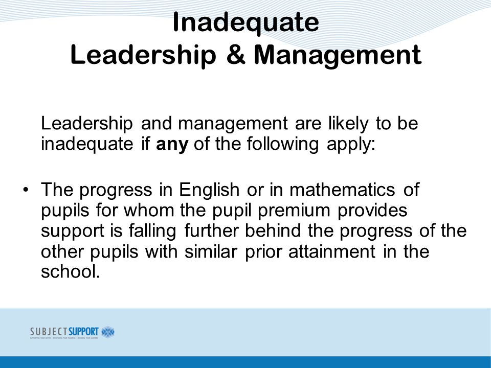 Leadership and management are likely to be inadequate if any of the following apply: The progress in English or in mathematics of pupils for whom the pupil premium provides support is falling further behind the progress of the other pupils with similar prior attainment in the school.