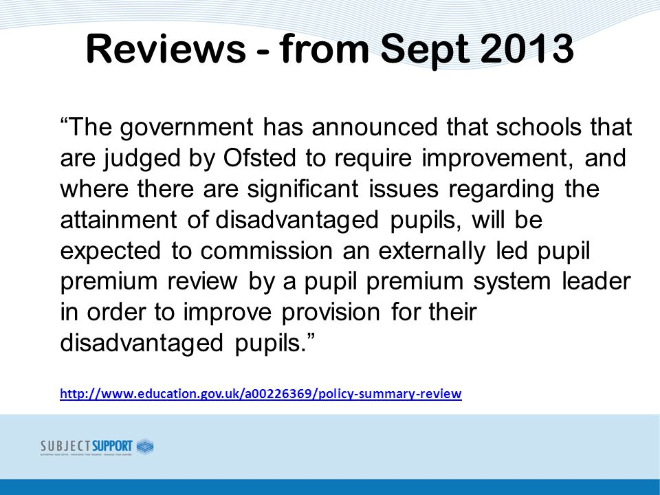 The government has announced that schools that are judged by Ofsted to require improvement, and where there are significant issues regarding the attainment of disadvantaged pupils, will be expected to commission an externally led pupil premium review by a pupil premium system leader in order to improve provision for their disadvantaged pupils.   Reviews - from Sept 2013
