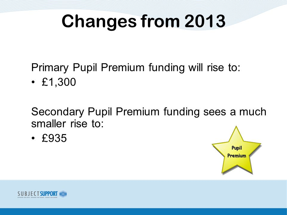 Primary Pupil Premium funding will rise to: £1,300 Secondary Pupil Premium funding sees a much smaller rise to: £935 Changes from 2013