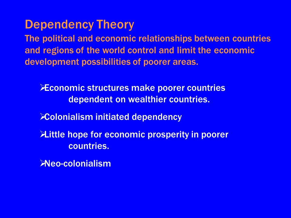 Dependency Theory The political and economic relationships between countries and regions of the world control and limit the economic development possibilities of poorer areas.