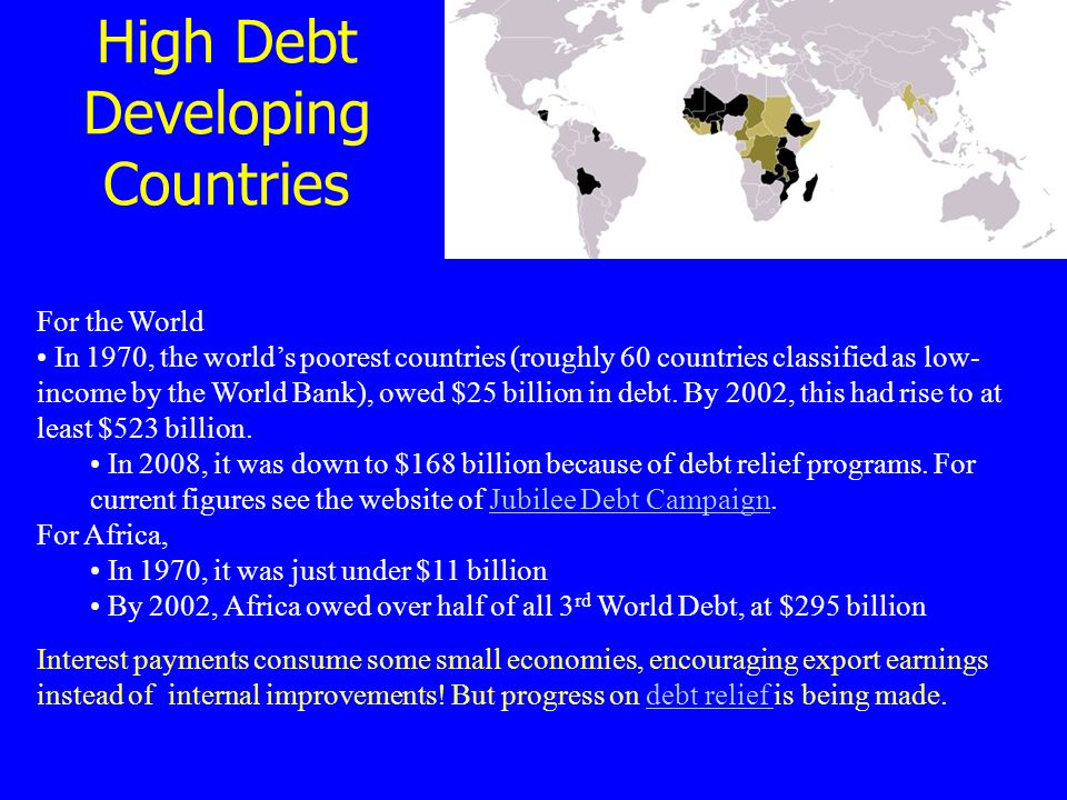 High Debt Developing Countries For the World In 1970, the world's poorest countries (roughly 60 countries classified as low- income by the World Bank), owed $25 billion in debt.