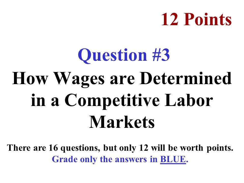 Question #3 How Wages are Determined in a Competitive Labor Markets 12 Points There are 16 questions, but only 12 will be worth points.