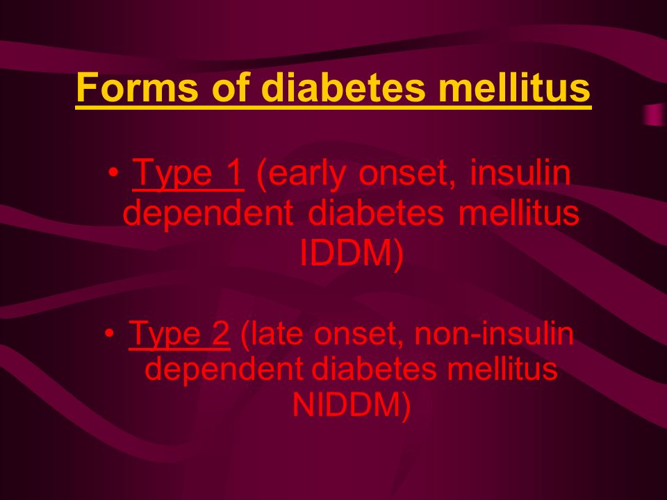 Forms of diabetes mellitus Type 1 (early onset, insulin dependent diabetes mellitus IDDM) Type 2 (late onset, non-insulin dependent diabetes mellitus NIDDM)