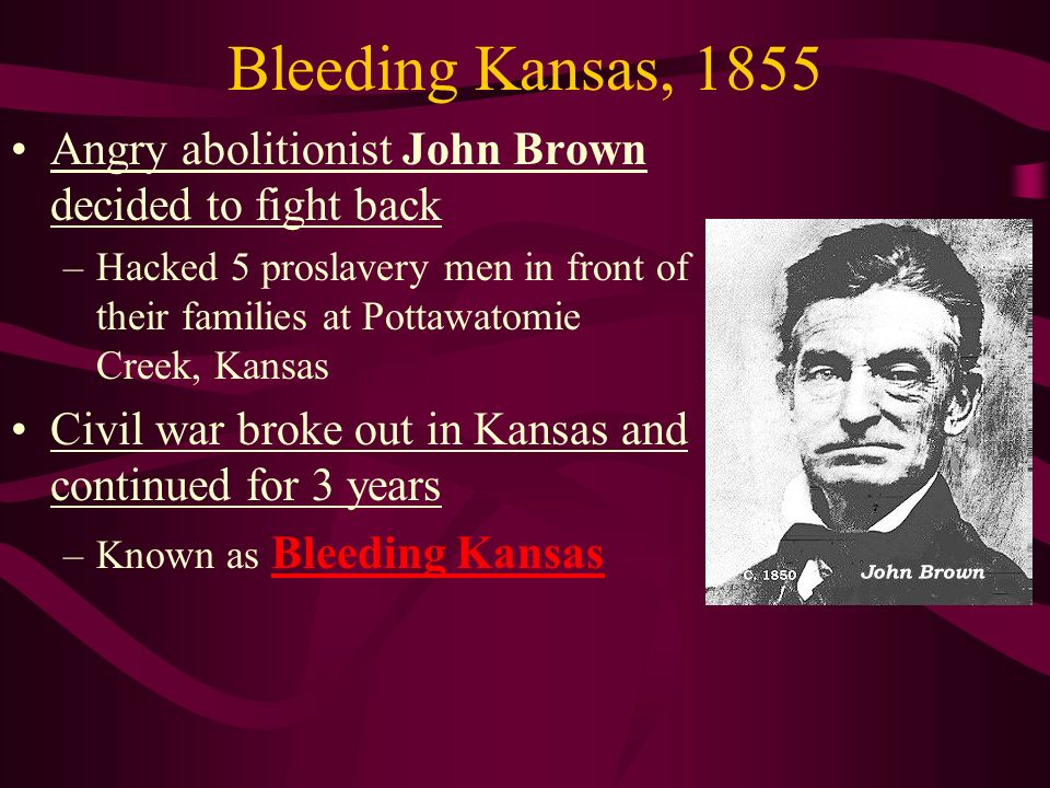Bleeding Kansas, 1855 Angry abolitionist John Brown decided to fight back –Hacked 5 proslavery men in front of their families at Pottawatomie Creek, Kansas Civil war broke out in Kansas and continued for 3 years –Known as Bleeding Kansas