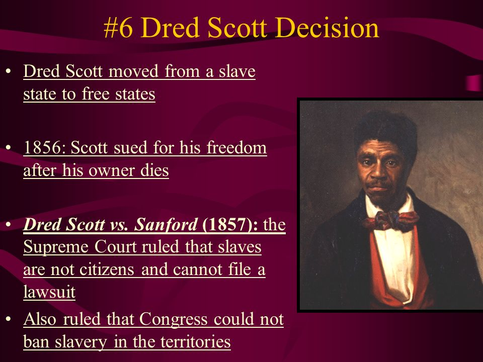 #6 Dred Scott Decision Dred Scott moved from a slave state to free states 1856: Scott sued for his freedom after his owner dies Dred Scott vs.