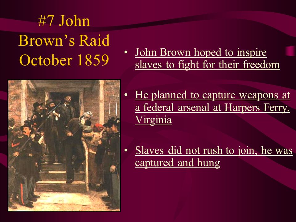 #7 John Brown's Raid October 1859 John Brown hoped to inspire slaves to fight for their freedom He planned to capture weapons at a federal arsenal at Harpers Ferry, Virginia Slaves did not rush to join, he was captured and hung
