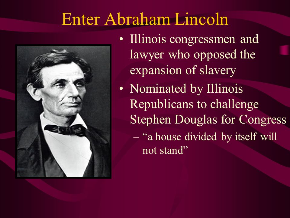 Enter Abraham Lincoln Illinois congressmen and lawyer who opposed the expansion of slavery Nominated by Illinois Republicans to challenge Stephen Douglas for Congress – a house divided by itself will not stand