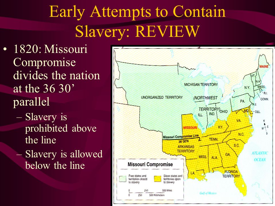 Early Attempts to Contain Slavery: REVIEW 1820: Missouri Compromise divides the nation at the 36 30' parallel –Slavery is prohibited above the line –Slavery is allowed below the line