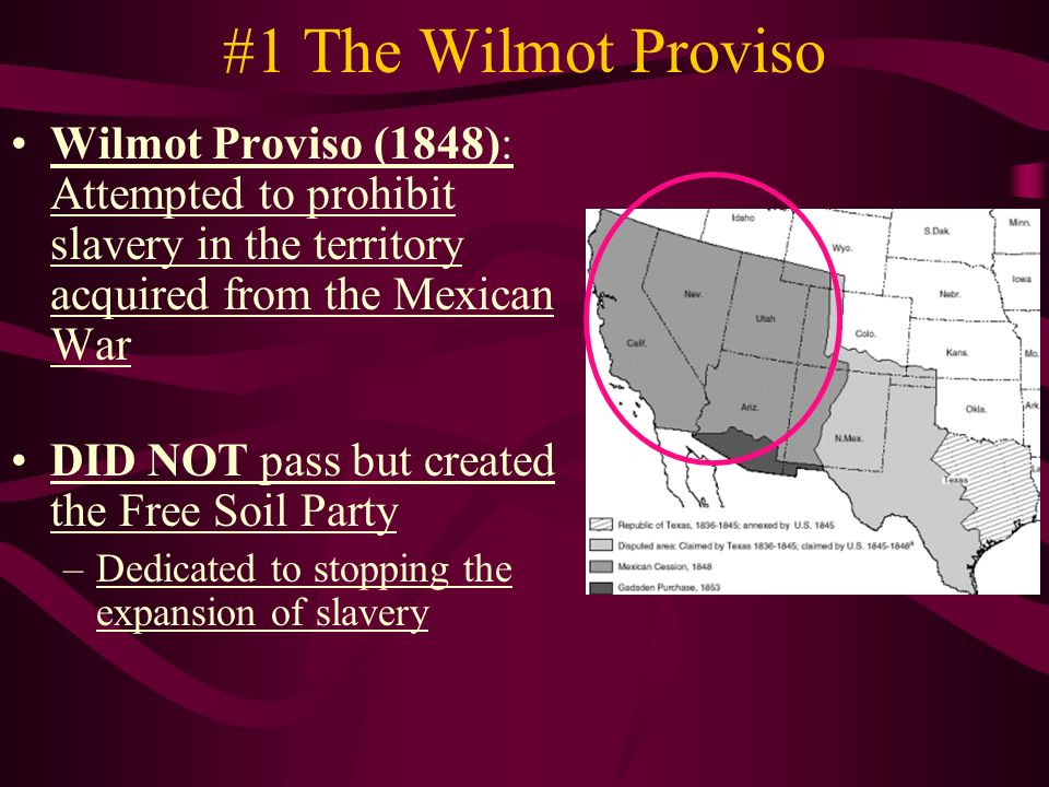 #1 The Wilmot Proviso Wilmot Proviso (1848): Attempted to prohibit slavery in the territory acquired from the Mexican War DID NOT pass but created the Free Soil Party –Dedicated to stopping the expansion of slavery