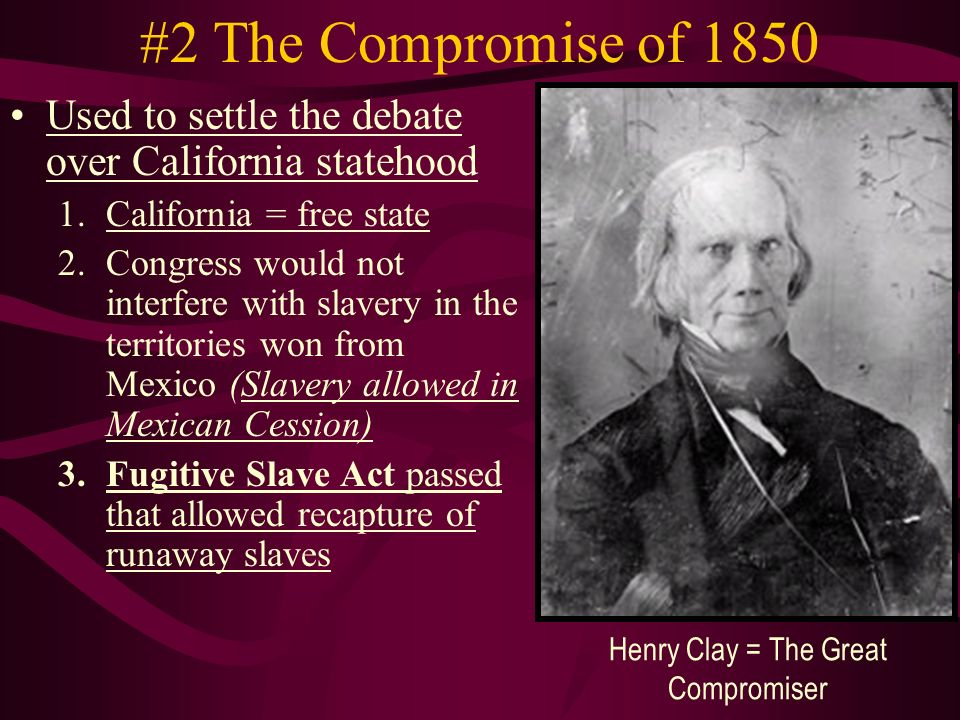 #2 The Compromise of 1850 Used to settle the debate over California statehood 1.California = free state 2.Congress would not interfere with slavery in the territories won from Mexico (Slavery allowed in Mexican Cession) 3.Fugitive Slave Act passed that allowed recapture of runaway slaves Henry Clay = The Great Compromiser
