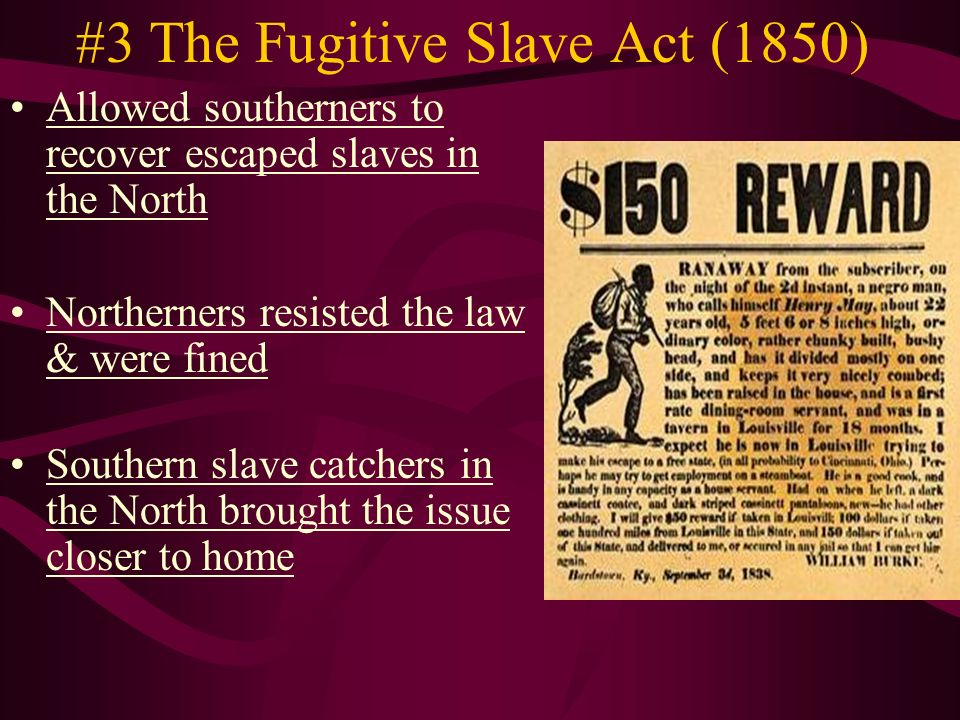 #3 The Fugitive Slave Act (1850) Allowed southerners to recover escaped slaves in the North Northerners resisted the law & were fined Southern slave catchers in the North brought the issue closer to home