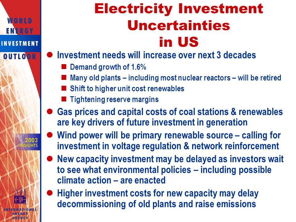 Electricity Investment Uncertainties in US Investment needs will increase over next 3 decades Demand growth of 1.6% Many old plants – including most nuclear reactors – will be retired Shift to higher unit cost renewables Tightening reserve margins Gas prices and capital costs of coal stations & renewables are key drivers of future investment in generation Wind power will be primary renewable source – calling for investment in voltage regulation & network reinforcement New capacity investment may be delayed as investors wait to see what environmental policies – including possible climate action – are enacted Higher investment costs for new capacity may delay decommissioning of old plants and raise emissions