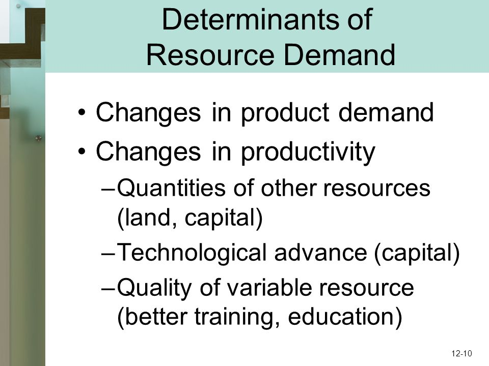 Determinants of Resource Demand Changes in product demand Changes in productivity –Quantities of other resources (land, capital) –Technological advance (capital) –Quality of variable resource (better training, education) 12-10