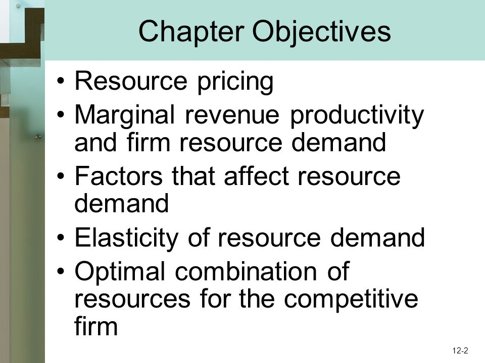 Chapter Objectives Resource pricing Marginal revenue productivity and firm resource demand Factors that affect resource demand Elasticity of resource demand Optimal combination of resources for the competitive firm 12-2