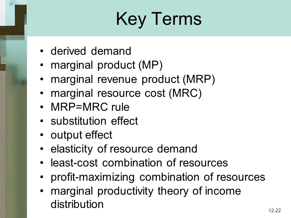 Key Terms derived demand marginal product (MP) marginal revenue product (MRP) marginal resource cost (MRC) MRP=MRC rule substitution effect output effect elasticity of resource demand least-cost combination of resources profit-maximizing combination of resources marginal productivity theory of income distribution 12-22