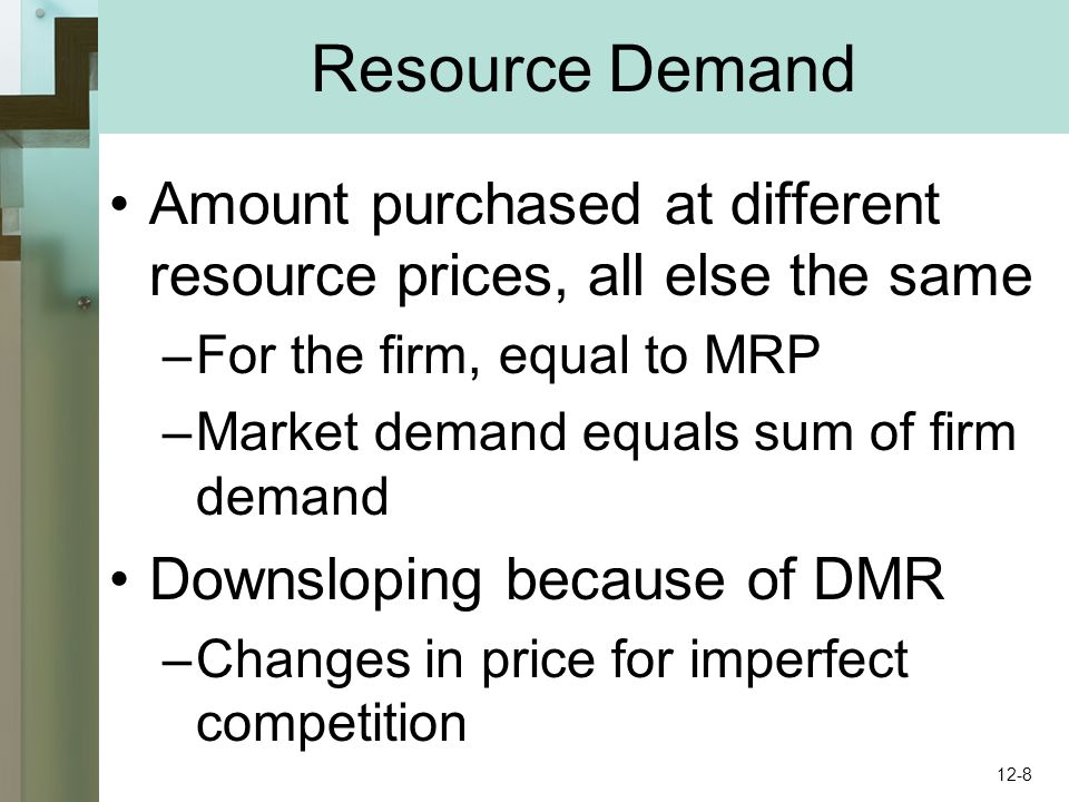Resource Demand Amount purchased at different resource prices, all else the same –For the firm, equal to MRP –Market demand equals sum of firm demand Downsloping because of DMR –Changes in price for imperfect competition 12-8
