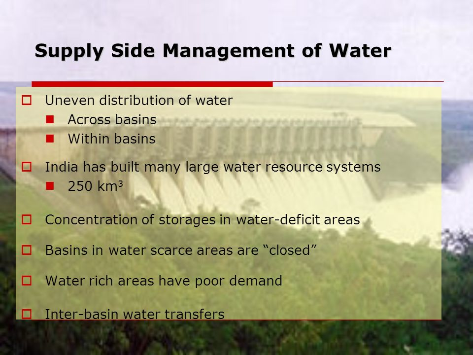 Supply Side Management of Water  Uneven distribution of water Across basins Within basins  India has built many large water resource systems 250 km 3  Concentration of storages in water-deficit areas  Basins in water scarce areas are closed  Water rich areas have poor demand  Inter-basin water transfers
