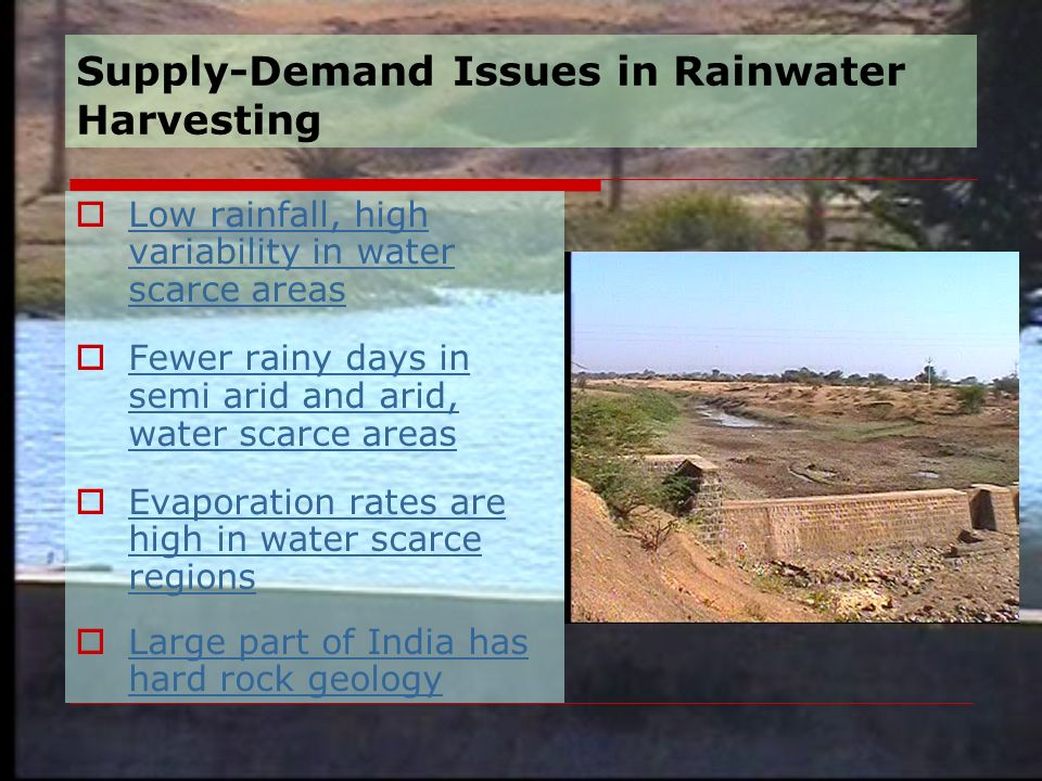 Supply-Demand Issues in Rainwater Harvesting  Low rainfall, high variability in water scarce areas Low rainfall, high variability in water scarce areas  Fewer rainy days in semi arid and arid, water scarce areas Fewer rainy days in semi arid and arid, water scarce areas  Evaporation rates are high in water scarce regions Evaporation rates are high in water scarce regions  Large part of India has hard rock geology Large part of India has hard rock geology