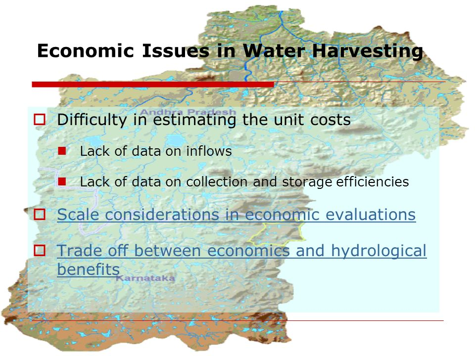 Economic Issues in Water Harvesting  Difficulty in estimating the unit costs Lack of data on inflows Lack of data on collection and storage efficiencies  Scale considerations in economic evaluations Scale considerations in economic evaluations  Trade off between economics and hydrological benefits Trade off between economics and hydrological benefits