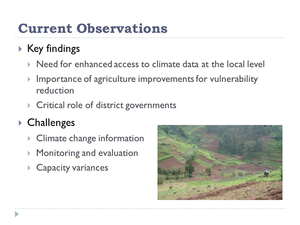 Current Observations  Key findings  Need for enhanced access to climate data at the local level  Importance of agriculture improvements for vulnerability reduction  Critical role of district governments  Challenges  Climate change information  Monitoring and evaluation  Capacity variances