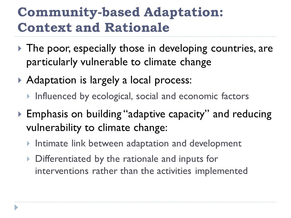 Community-based Adaptation: Context and Rationale  The poor, especially those in developing countries, are particularly vulnerable to climate change  Adaptation is largely a local process:  Influenced by ecological, social and economic factors  Emphasis on building adaptive capacity and reducing vulnerability to climate change:  Intimate link between adaptation and development  Differentiated by the rationale and inputs for interventions rather than the activities implemented