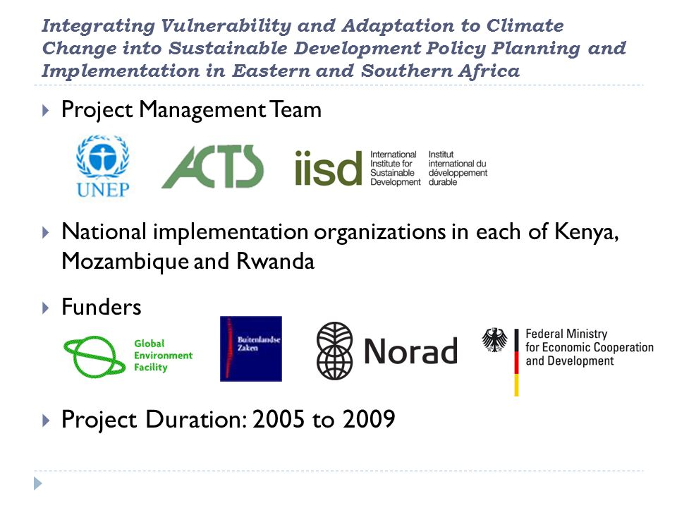 Integrating Vulnerability and Adaptation to Climate Change into Sustainable Development Policy Planning and Implementation in Eastern and Southern Africa  Project Management Team  National implementation organizations in each of Kenya, Mozambique and Rwanda  Funders  Project Duration: 2005 to 2009
