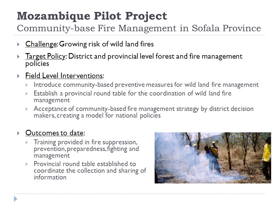 Mozambique Pilot Project Community-base Fire Management in Sofala Province  Challenge: Growing risk of wild land fires  Target Policy: District and provincial level forest and fire management policies  Field Level Interventions:  Introduce community-based preventive measures for wild land fire management  Establish a provincial round table for the coordination of wild land fire management  Acceptance of community-based fire management strategy by district decision makers, creating a model for national policies  Outcomes to date:  Training provided in fire suppression, prevention, preparedness, fighting and management  Provincial round table established to coordinate the collection and sharing of information