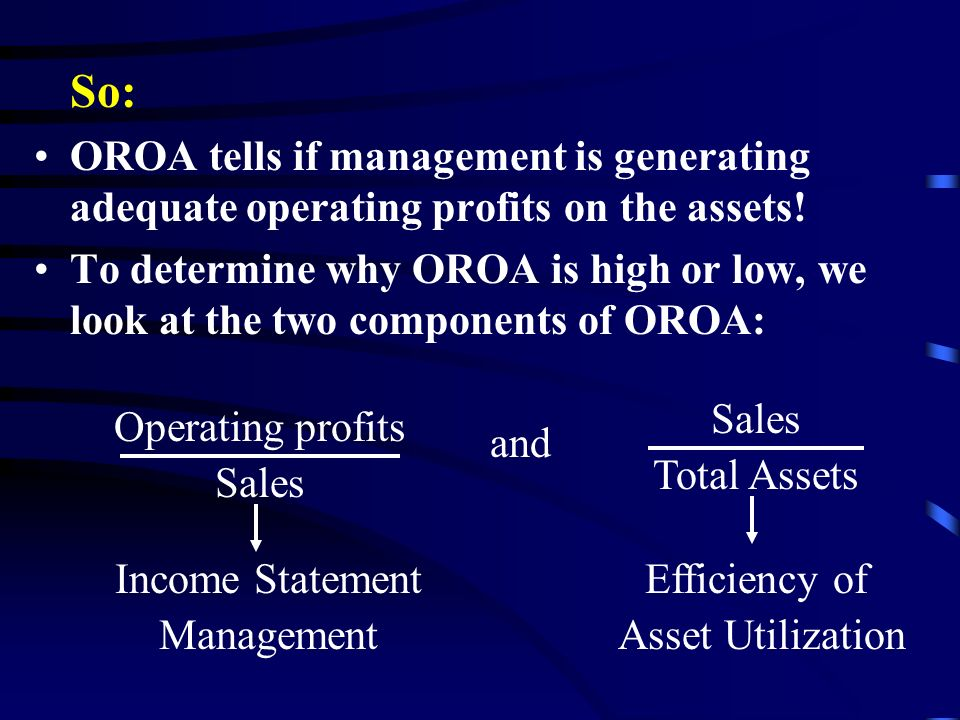 So: OROA tells if management is generating adequate operating profits on the assets.