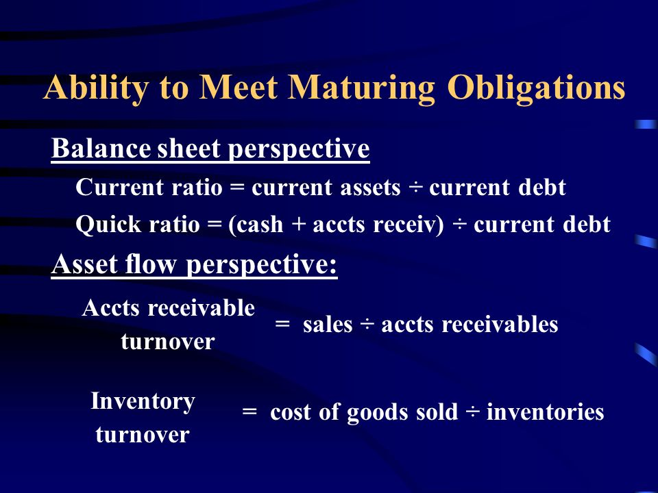 Ability to Meet Maturing Obligations Balance sheet perspective Current ratio = current assets ÷ current debt Quick ratio = (cash + accts receiv) ÷ current debt Asset flow perspective: Accts receivable turnover = sales ÷ accts receivables Inventory turnover = cost of goods sold ÷ inventories