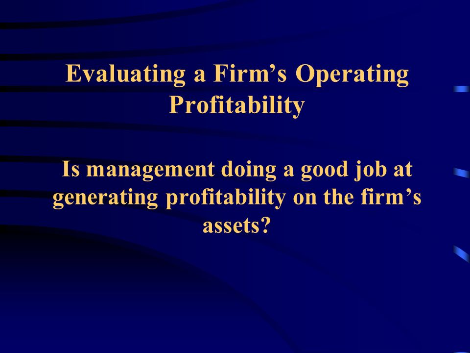 Evaluating a Firm's Operating Profitability Is management doing a good job at generating profitability on the firm's assets